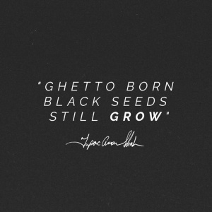 """Ghetto Born Black Seeds Still Grow"""